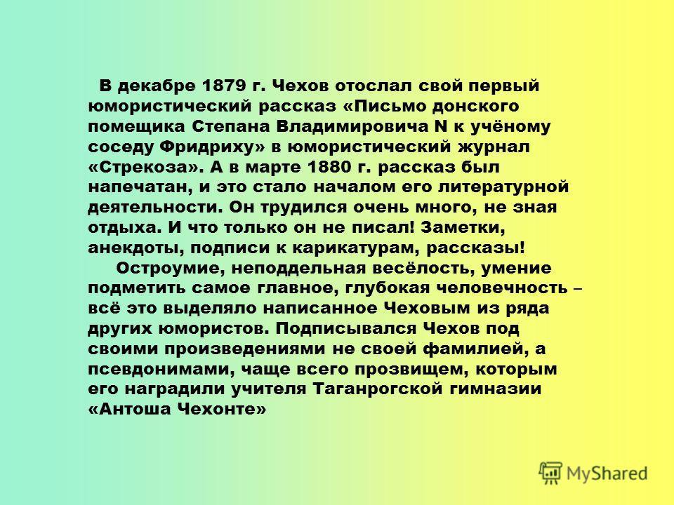 В декабре 1879 г. Чехов отослал свой первый юмористический рассказ «Письмо донского помещика Степана Владимировича N к учёному соседу Фридриху» в юмористический журнал «Стрекоза». А в марте 1880 г. рассказ был напечатан, и это стало началом его литер