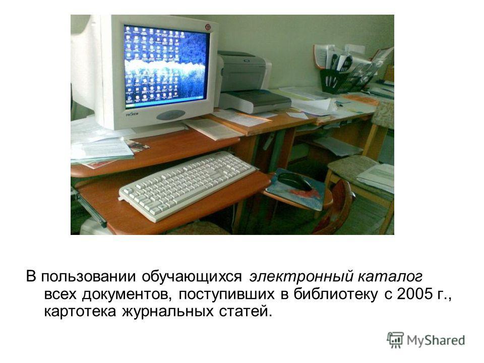 В пользовании обучающихся электронный каталог всех документов, поступивших в библиотеку с 2005 г., картотека журнальных статей.