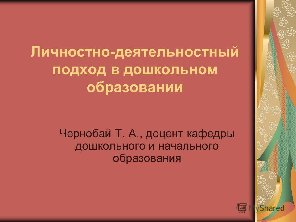 Личностно-деятельностный подход в дошкольном образовании Чернобай Т. А., доцент кафедры дошкольного и начального образования