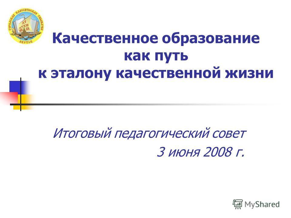 Качественное образование как путь к эталону качественной жизни Итоговый педагогический совет 3 июня 2008 г.