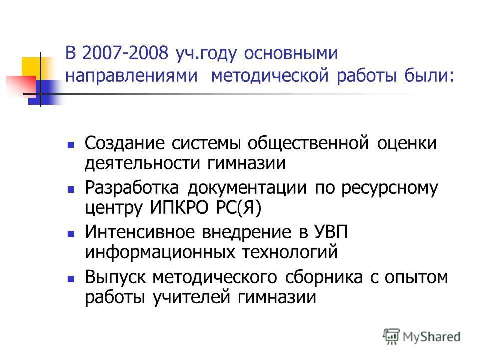 В 2007-2008 уч.году основными направлениями методической работы были: Создание системы общественной оценки деятельности гимназии Разработка документации по ресурсному центру ИПКРО РС(Я) Интенсивное внедрение в УВП информационных технологий Выпуск мет