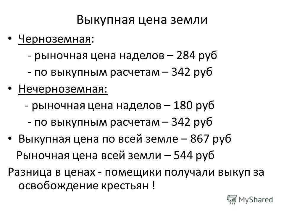 Выкупная цена земли Черноземная: - рыночная цена наделов – 284 руб - по выкупным расчетам – 342 руб Нечерноземная: - рыночная цена наделов – 180 руб - по выкупным расчетам – 342 руб Выкупная цена по всей земле – 867 руб Рыночная цена всей земли – 544