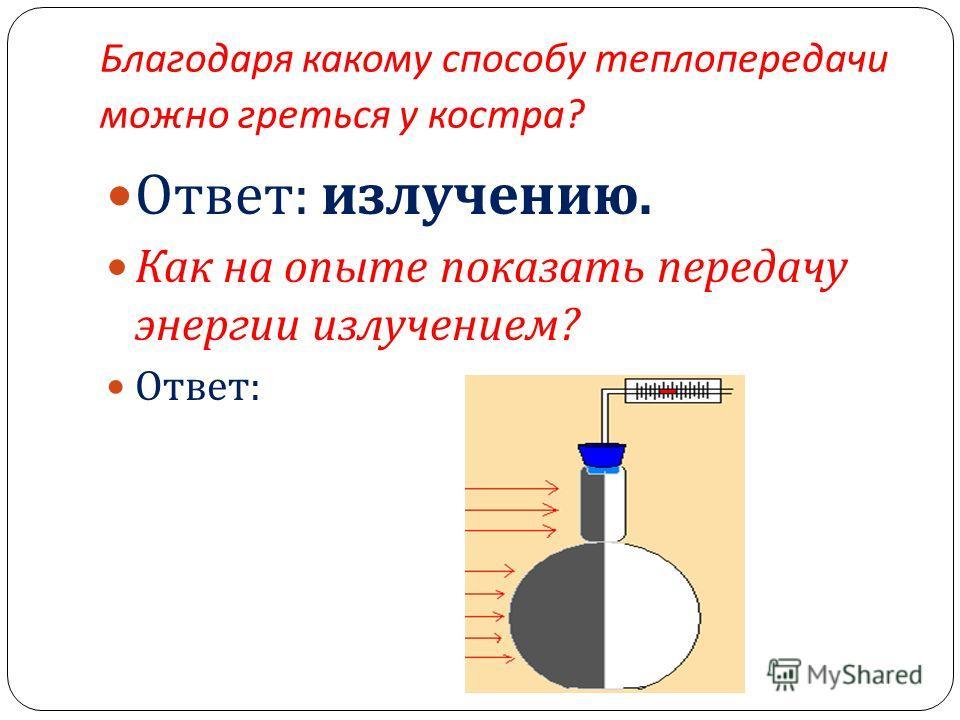 Благодаря какому способу теплопередачи можно греться у костра ? Ответ : излучению. Как на опыте показать передачу энергии излучением ? Ответ :