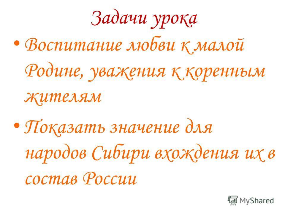 Задачи урока Воспитание любви к малой Родине, уважения к коренным жителям Показать значение для народов Сибири вхождения их в состав России