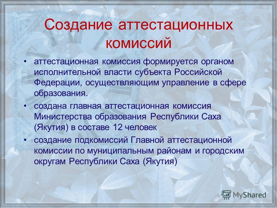 Создание аттестационных комиссий аттестационная комиссия формируется органом исполнительной власти субъекта Российской Федерации, осуществляющим управление в сфере образования. создана главная аттестационная комиссия Министерства образования Республи