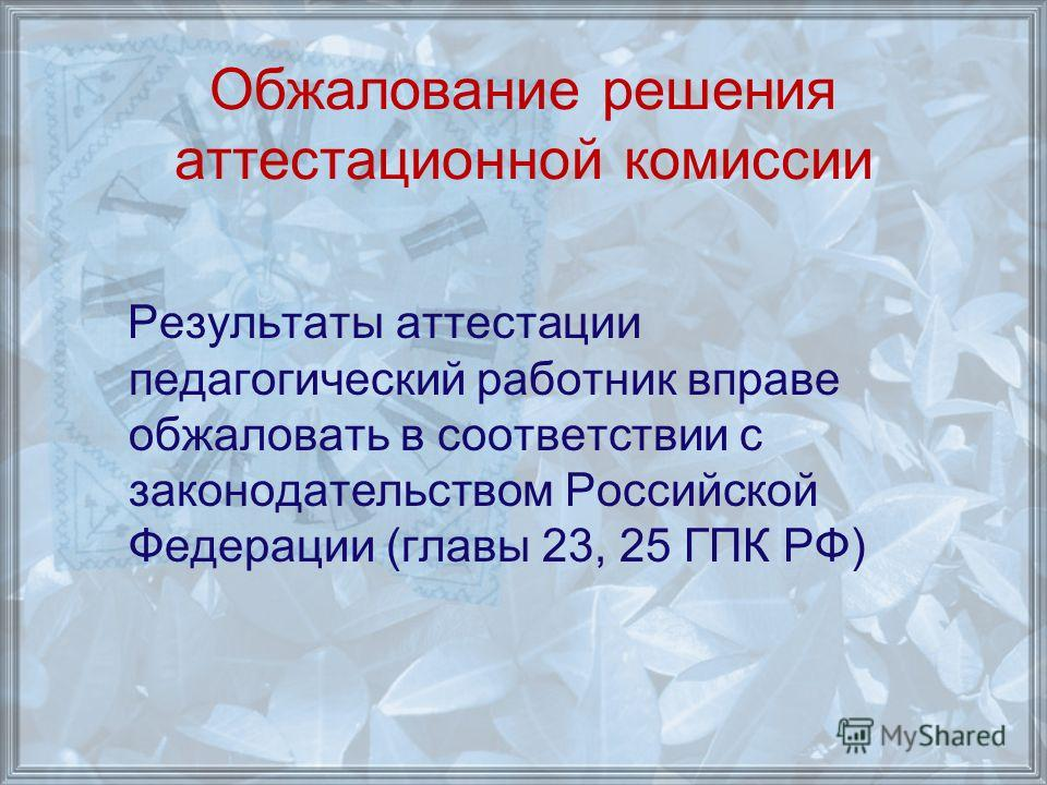 Обжалование решения аттестационной комиссии Результаты аттестации педагогический работник вправе обжаловать в соответствии с законодательством Российской Федерации (главы 23, 25 ГПК РФ)