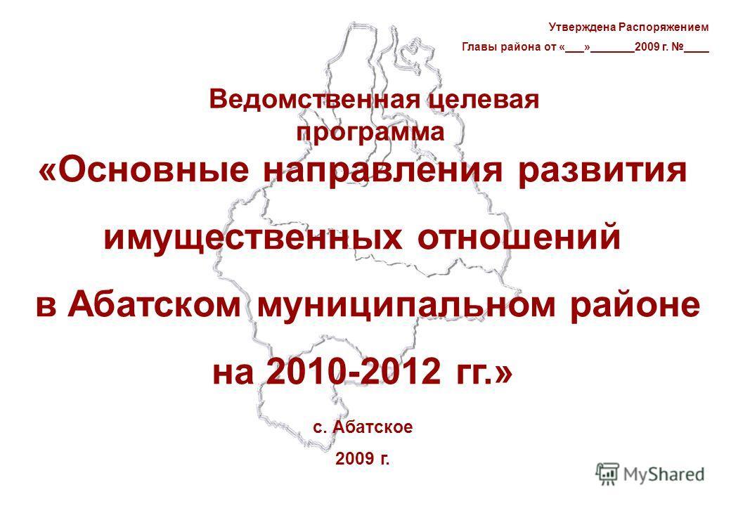 Ведомственная целевая программа «Основные направления развития имущественных отношений в Абатском муниципальном районе на 2010-2012 гг.» с. Абатское 2009 г. Утверждена Распоряжением Главы района от «___»_______2009 г. ____