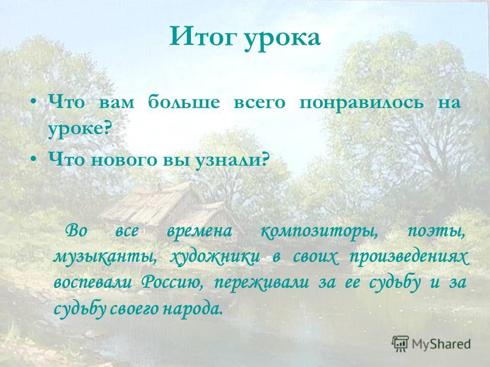 Итог урока Что вам больше всего понравилось на уроке? Что нового вы узнали? Во все времена композиторы, поэты, музыканты, художники в своих произведениях воспевали Россию, переживали за ее судьбу и за судьбу своего народа.