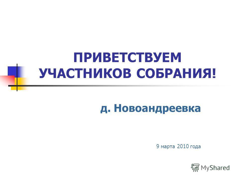 ПРИВЕТСТВУЕМ УЧАСТНИКОВ СОБРАНИЯ! д. Новоандреевка 9 марта 2010 года