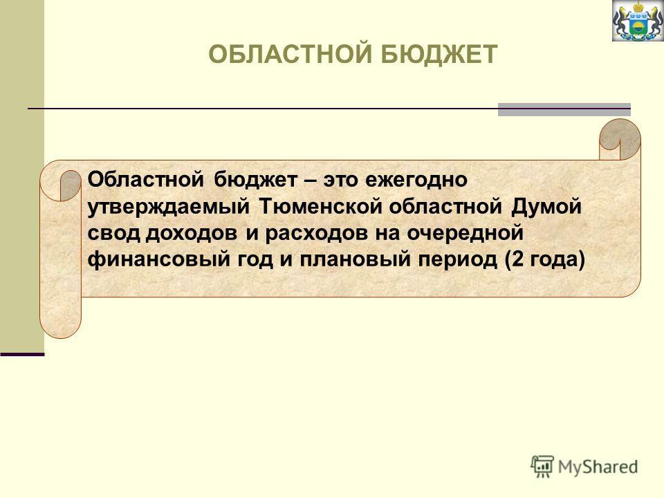 Областной бюджет – это ежегодно утверждаемый Тюменской областной Думой свод доходов и расходов на очередной финансовый год и плановый период (2 года) ОБЛАСТНОЙ БЮДЖЕТ