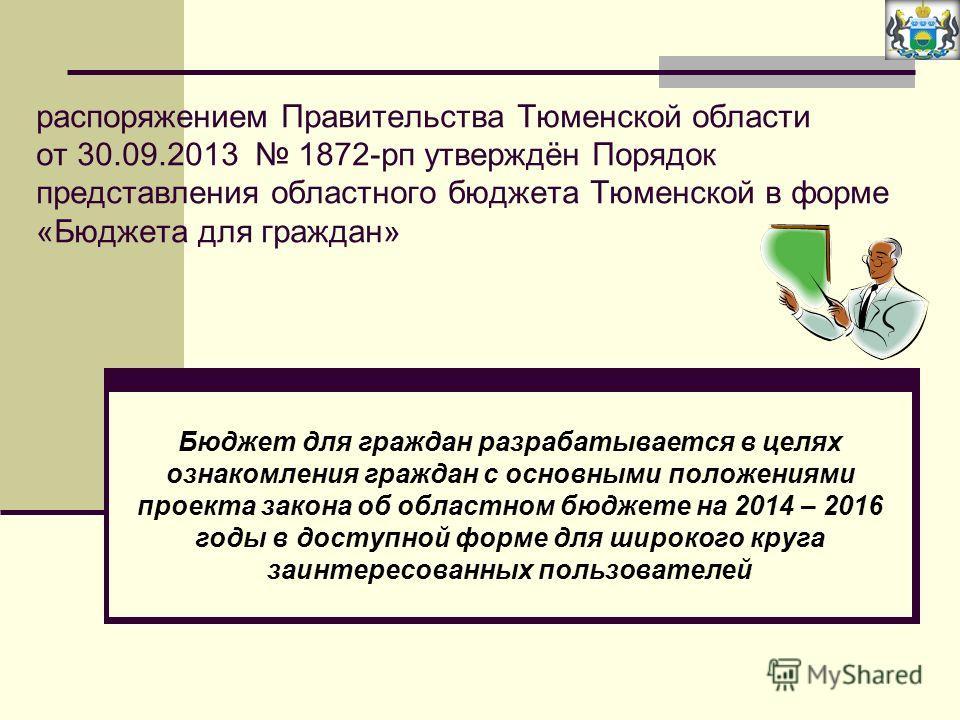 распоряжением Правительства Тюменской области от 30.09.2013 1872-рп утверждён Порядок представления областного бюджета Тюменской в форме «Бюджета для граждан» Бюджет для граждан разрабатывается в целях ознакомления граждан с основными положениями про
