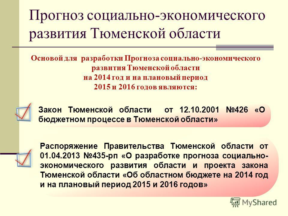Прогноз социально-экономического развития Тюменской области Основой для разработки Прогноза социально-экономического развития Тюменской области на 2014 год и на плановый период 2015 и 2016 годов являются: Закон Тюменской области от 12.10.2001 426 «О