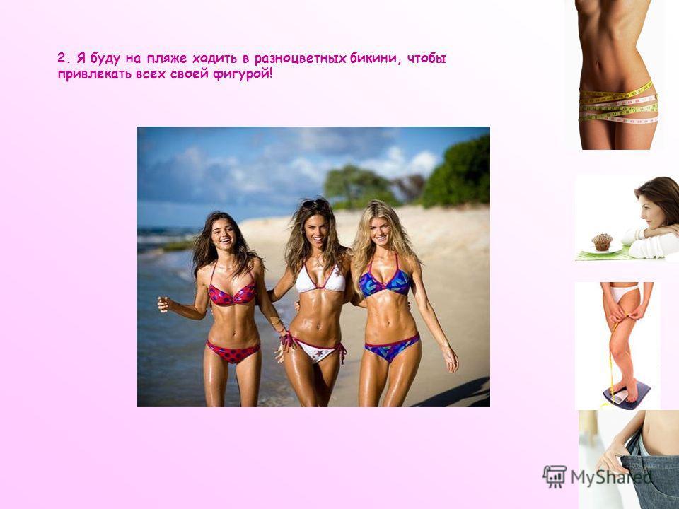 2. Я буду на пляже ходить в разноцветных бикини, чтобы привлекать всех своей фигурой!