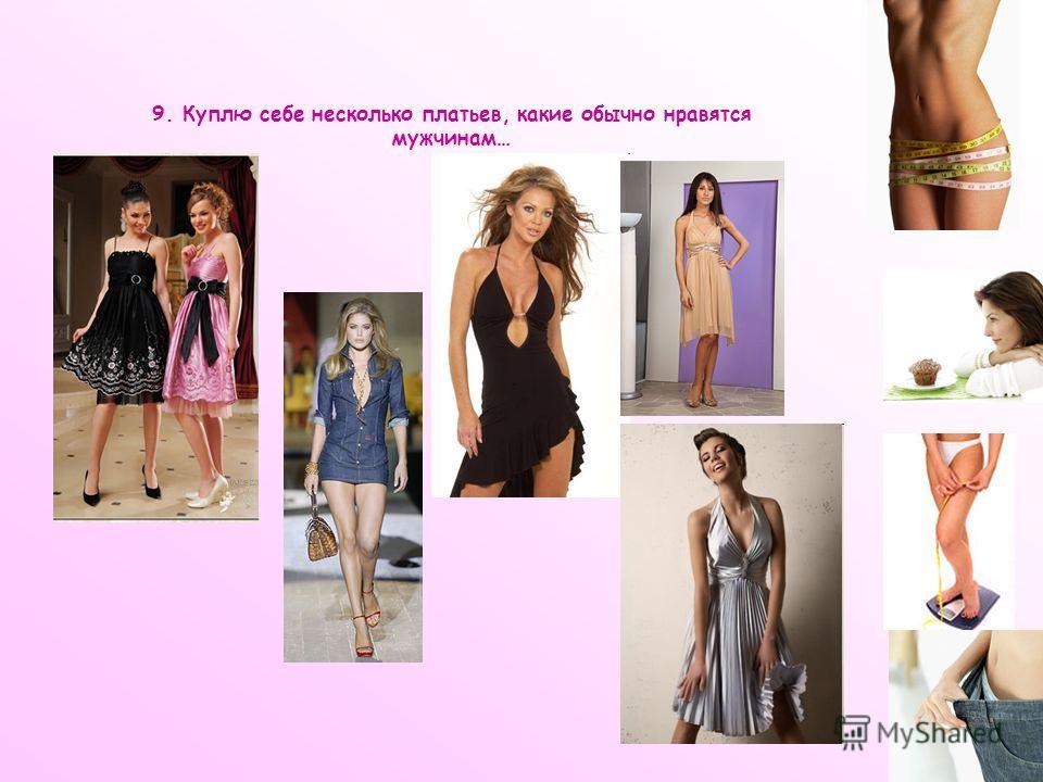 9. Куплю себе несколько платьев, какие обычно нравятся мужчинам…