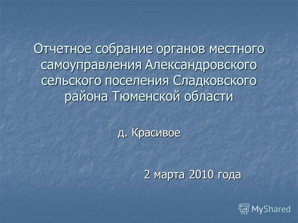 Отчетное собрание органов местного самоуправления Александровского сельского поселения Сладковского района Тюменской области д. Красивое 2 марта 2010 года 2 марта 2010 года