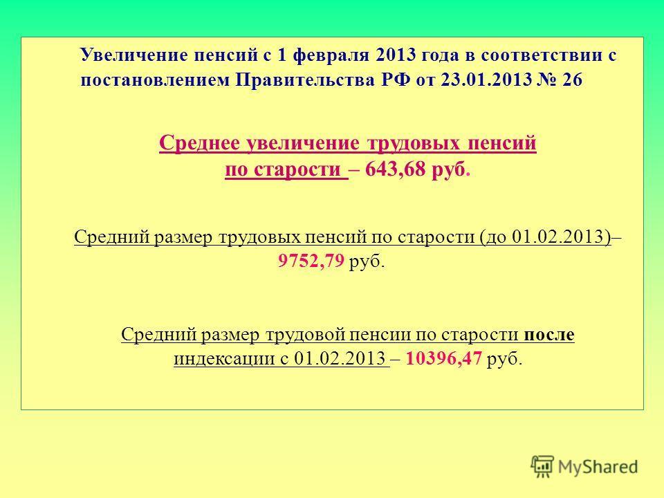 Увеличение пенсий с 1 февраля 2013 года в соответствии с постановлением Правительства РФ от 23.01.2013 26 Среднее увеличение трудовых пенсий по старости – 643,68 руб. Средний размер трудовых пенсий по старости (до 01.02.2013)– 9752,79 руб. Средний ра