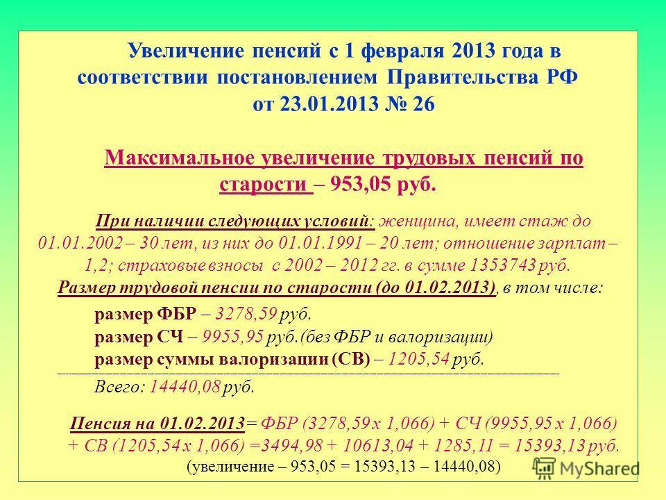 Увеличение пенсий с 1 февраля 2013 года в соответствии постановлением Правительства РФ от 23.01.2013 26 Максимальное увеличение трудовых пенсий по старости – 953,05 руб. При наличии следующих условий: женщина, имеет стаж до 01.01.2002 – 30 лет, из ни