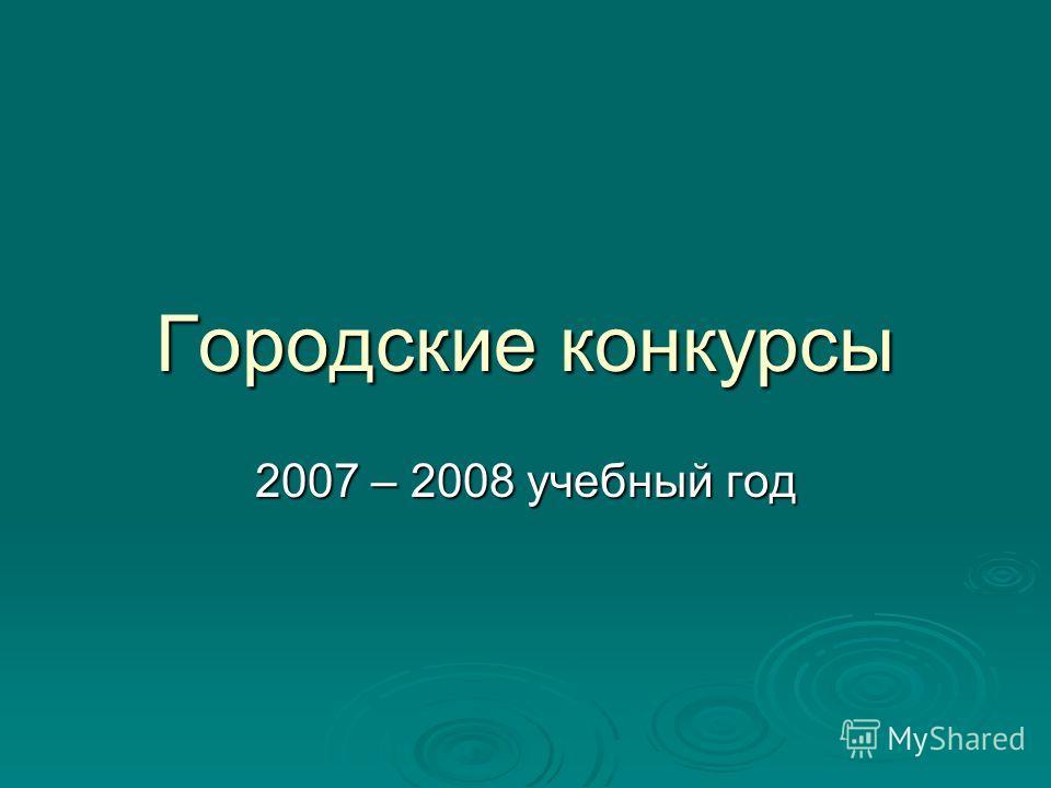 Городские конкурсы 2007 – 2008 учебный год