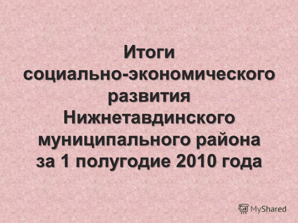 Итоги социально-экономического развития Нижнетавдинского муниципального района за 1 полугодие 2010 года