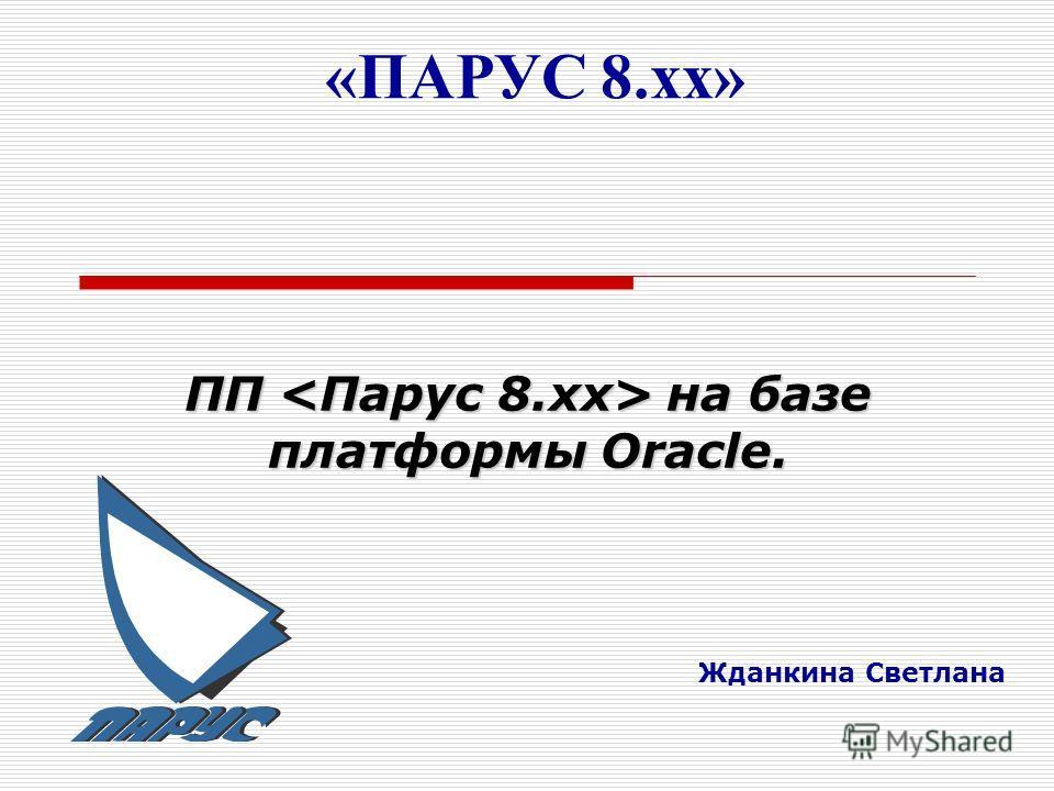 «ПАРУС 8.хх» Жданкина Светлана ПП на базе платформы Oracle.