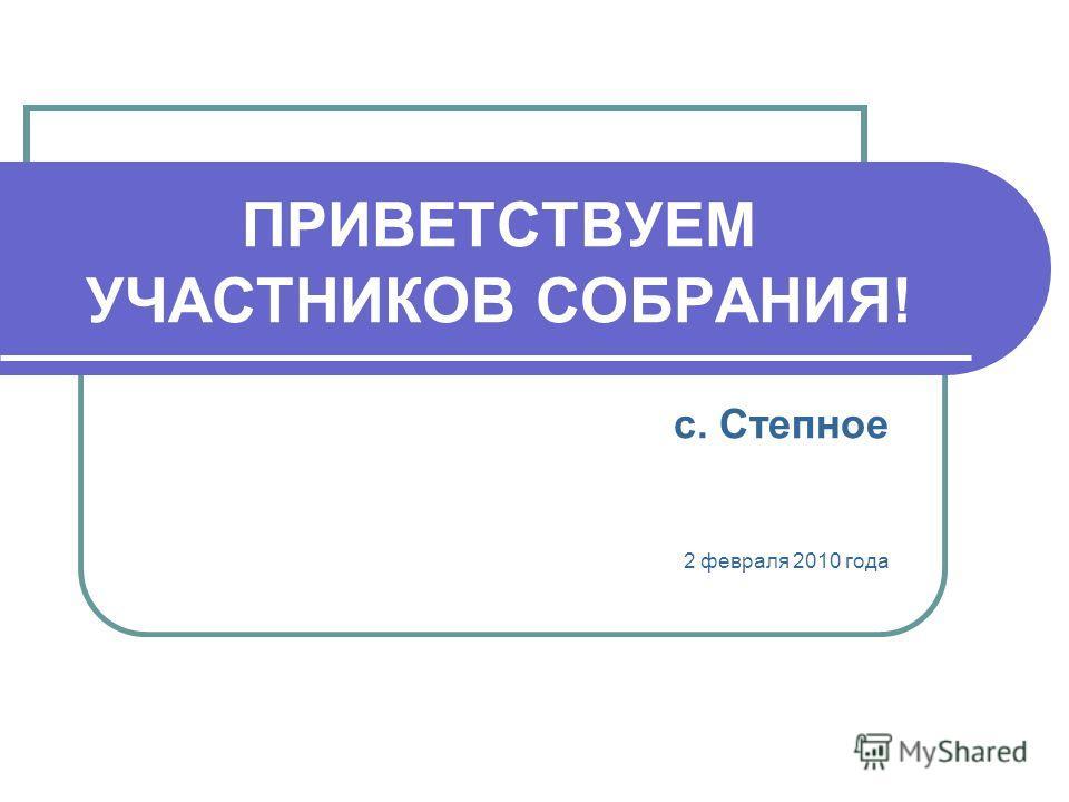 ПРИВЕТСТВУЕМ УЧАСТНИКОВ СОБРАНИЯ! с. Степное 2 февраля 2010 года