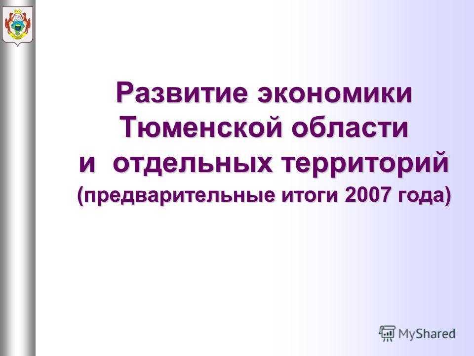 Развитие экономики Тюменской области и отдельных территорий (предварительные итоги 2007 года)