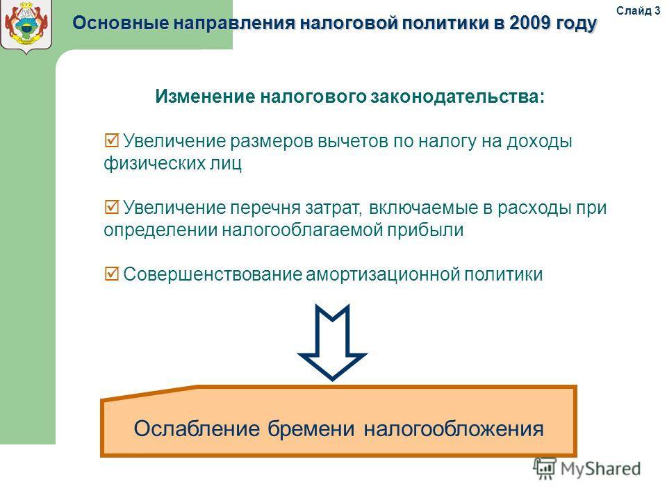 Основные направления налоговой политики в 2009 году Изменение налогового законодательства: Увеличение размеров вычетов по налогу на доходы физических лиц Увеличение перечня затрат, включаемые в расходы при определении налогооблагаемой прибыли Соверше