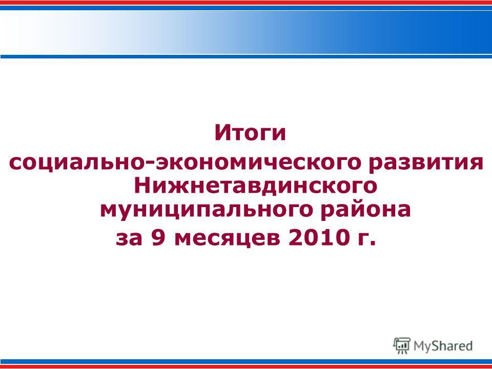 Итоги социально-экономического развития Нижнетавдинского муниципального района за 9 месяцев 2010 г.