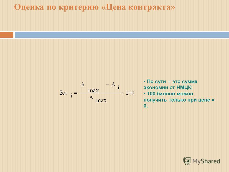 Оценка по критерию «Цена контракта» По сути – это сумма экономии от НМЦК; 100 баллов можно получить только при цене = 0.