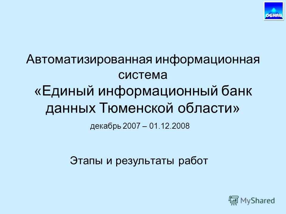 Автоматизированная информационная система «Единый информационный банк данных Тюменской области» Этапы и результаты работ декабрь 2007 – 01.12.2008