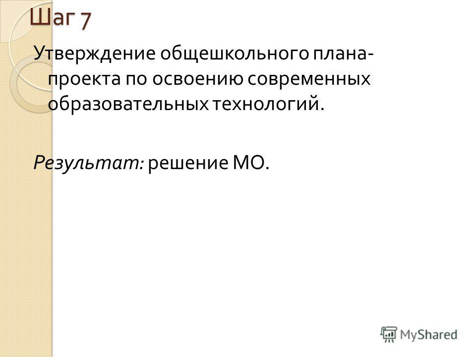 Шаг 7 Утверждение общешкольного плана - проекта по освоению современных образовательных технологий. Результат : решение МО.