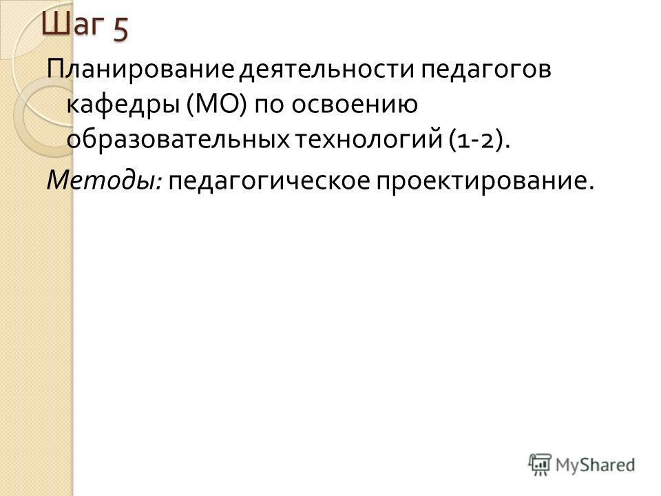 Шаг 5 Планирование деятельности педагогов кафе  дры ( МО ) по освоению образовательных техно  логий (1-2). Методы : педагогическое проектирование.