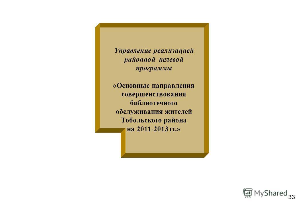 33 Управление реализацией районной целевой программы «Основные направления совершенствования библиотечного обслуживания жителей Тобольского района на 2011-2013 гг.»