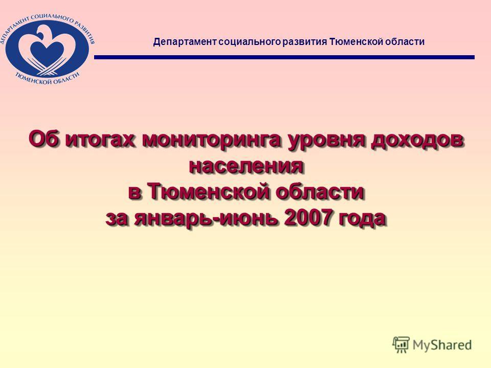 1 Об итогах мониторинга уровня доходов населения в Тюменской области за январь-июнь 2007 года Об итогах мониторинга уровня доходов населения в Тюменской области за январь-июнь 2007 года Департамент социального развития Тюменской области