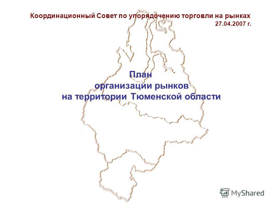 План организации рынков на территории Тюменской области Координационный Совет по упорядочению торговли на рынках 27.04.2007 г.