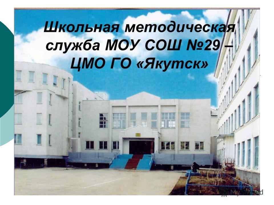 Школьная методическая служба МОУ СОШ 29 – ЦМО ГО «Якутск»