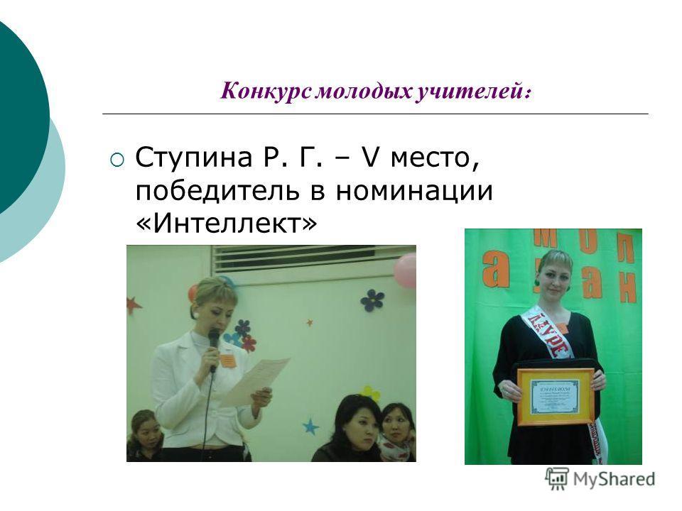 Конкурс молодых учителей : Ступина Р. Г. – V место, победитель в номинации «Интеллект»