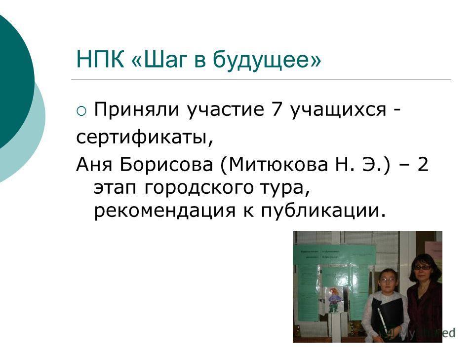 НПК «Шаг в будущее» Приняли участие 7 учащихся - сертификаты, Аня Борисова (Митюкова Н. Э.) – 2 этап городского тура, рекомендация к публикации.