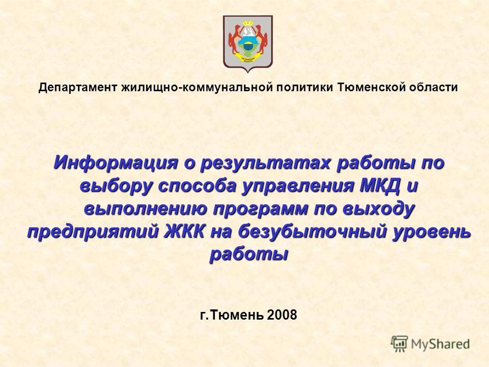 Департамент жилищно-коммунальной политики Тюменской области Информация о результатах работы по выбору способа управления МКД и выполнению программ по выходу предприятий ЖКК на безубыточный уровень работы г.Тюмень 2008
