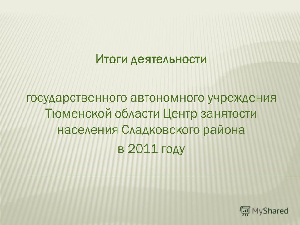Итоги деятельности государственного автономного учреждения Тюменской области Центр занятости населения Сладковского района в 2011 году
