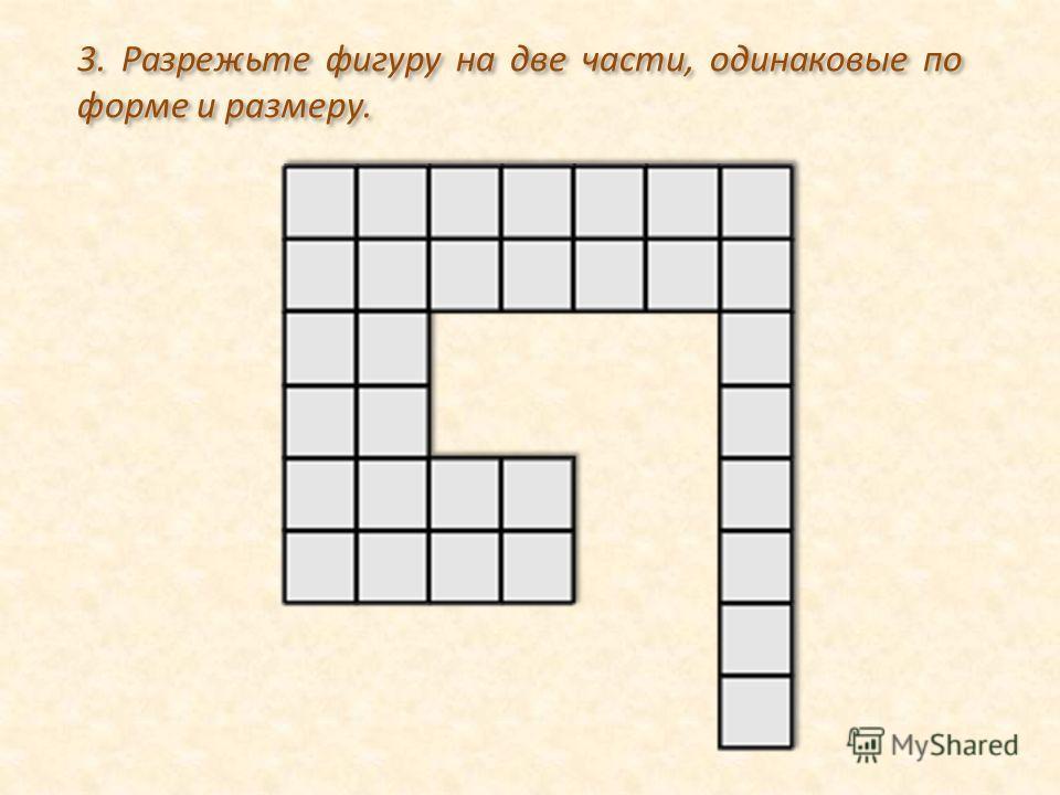3. Разрежьте фигуру на две части, одинаковые по форме и размеру.