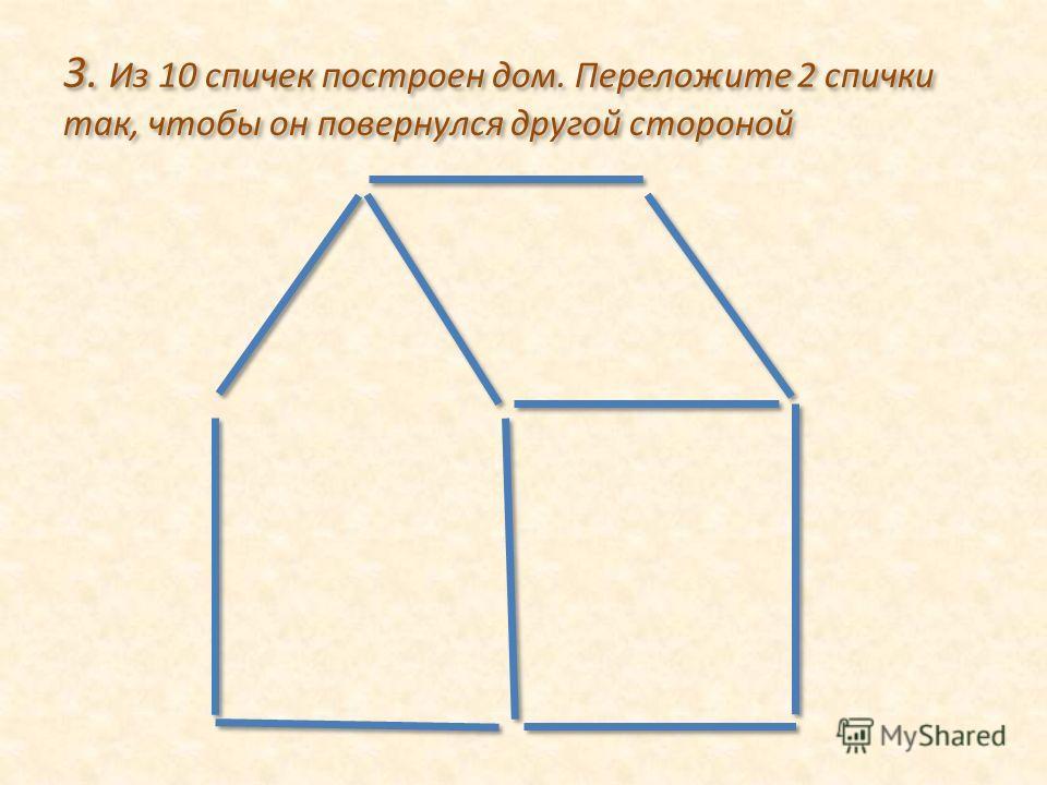3. Из 10 спичек построен дом. Переложите 2 спички так, чтобы он повернулся другой стороной