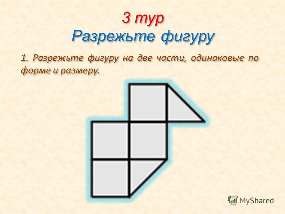 3 тур Разрежьте фигуру 1. Разрежьте фигуру на две части, одинаковые по форме и размеру.