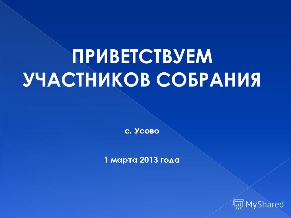 ПРИВЕТСТВУЕМ УЧАСТНИКОВ СОБРАНИЯ с. Усово 1 марта 2013 года