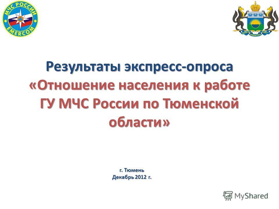 Результаты экспресс-опроса «Отношение населения к работе ГУ МЧС России по Тюменской области» г. Тюмень Декабрь 2012 г.