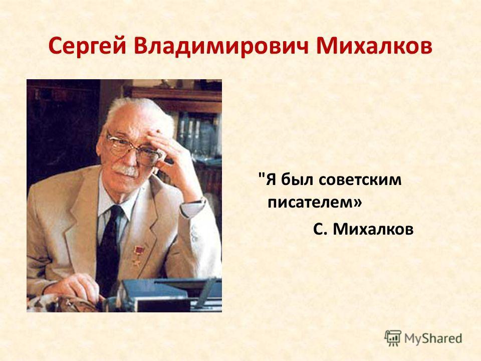Сергей Владимирович Михалков Я был советским писателем» С. Михалков