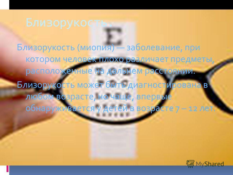 Близорукость. Близорукость (миопия) заболевание, при котором человек плохо различает предметы, расположенные на дальнем расстоянии. Близорукость может быть диагностирована в любом возрасте, но чаще, впервые обнаруживается у детей в возрасте 7 – 12 ле