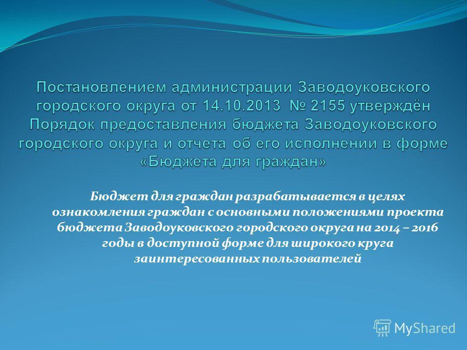 Бюджет для граждан разрабатывается в целях ознакомления граждан с основными положениями проекта бюджета Заводоуковского городского округа на 2014 – 2016 годы в доступной форме для широкого круга заинтересованных пользователей