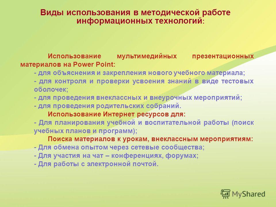 Виды использования в методической работе информационных технологий : Использование мультимедийных презентационных материалов на Power Point: - для объяснения и закрепления нового учебного материала; - для контроля и проверки усвоения знаний в виде те