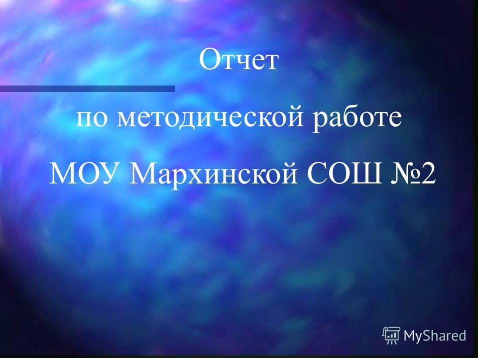 Отчет по методической работе МОУ Мархинской СОШ 2
